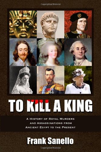 To Kill a King: A History of Royal Murders and Assassinations from Ancient Egypt to the Present