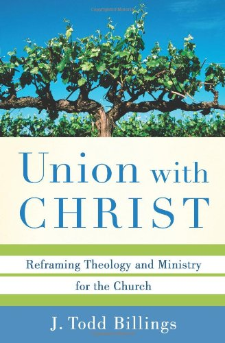 Union with Christ: Reframing Theology and Ministry for the Church: J. Todd Billings: 9780801039348: Amazon.com: Books