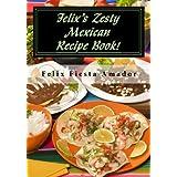 Felix's Zesty Mexican Recipe Book!: Over 200 Marvelous Amazing Mexican Meals! ~ Felix Fiesta Amador