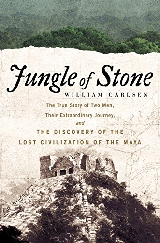 Download Jungle of Stone: The True Story of Two Men, Their Extraordinary Journey, and the Discovery of the Lost Civilization of the Maya