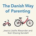 The Danish Way of Parenting: What the Happiest People in the World Know About Raising Confident, Capable Kids | Jessica Joelle Alexander,Iben Dissing Sandahl