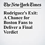 Rodriguez's Exit: A Chance for Boston Fans to Deliver a Final Verdict | Billy Witz