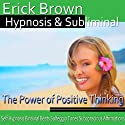 The Power of Positive Thinking Hypnosis: Be an Optimist & Increase Positive Energy, Guided Meditation, Self-Hypnosis, Binaural Beats Speech by Erick Brown Hypnosis Narrated by Erick Brown Hypnosis