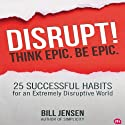 Disrupt! Think Epic. Be Epic.: 25 Successful Habits for an Extremely Disruptive World (       UNABRIDGED) by Bill Jensen Narrated by Bill Jensen