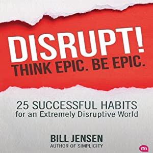 Disrupt! Think Epic. Be Epic.: 25 Successful Habits for an Extremely Disruptive World | [Bill Jensen]