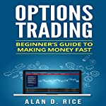 Options Trading: Beginner's Guide to Making Money Fast | Alan D. Rice