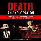 Death: An Exploration: Learning to Embrace Life's Most Feared Mystery Hörbuch von Loren Mayshark Gesprochen von: Greg Zarcone