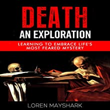 Death: An Exploration: Learning to Embrace Life's Most Feared Mystery Audiobook by Loren Mayshark Narrated by Greg Zarcone