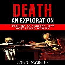 Death: An Exploration: Learning to Embrace Life's Most Feared Mystery | Livre audio Auteur(s) : Loren Mayshark Narrateur(s) : Greg Zarcone