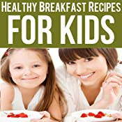 Healthy Breakfast Recipes for Kids: Quick & Easy Meals for Healthy Children, Parenting Has Never Been More Easy Audiobook