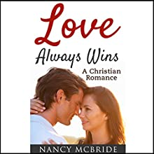 Love Always Wins: Christian Romance Audiobook by Nancy McBride Narrated by Allan McBride