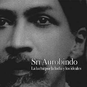 Sri Aurobindo: La lucha por la India y los ideales [Sri Aurobindo: The Struggle for India and Ideals] Audiobook