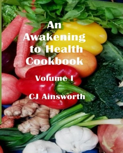 An Awakening to Health Cookbook: Volume I (Volume 1) by CJ Ainsworth