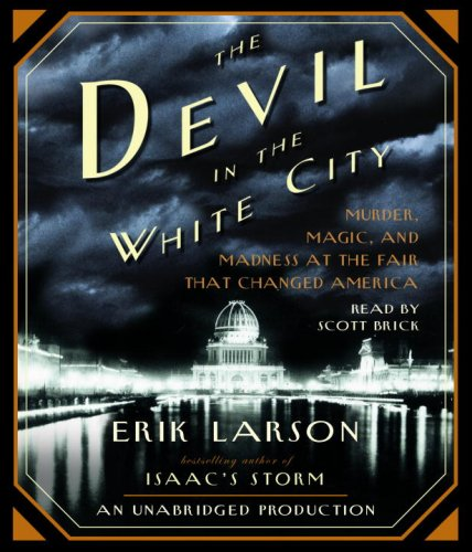 Larson, Erik - The Devil in the White City: Murder, Magic, and Madness at the Fair That Changed America
