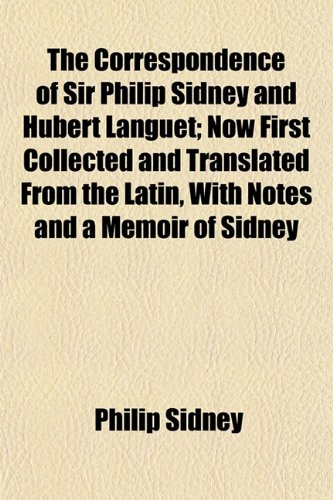 The Correspondence of Sir Philip Sidney and Hubert Languet; Now First Collected and Translated From the Latin, With Notes and a Memoir of Sidney