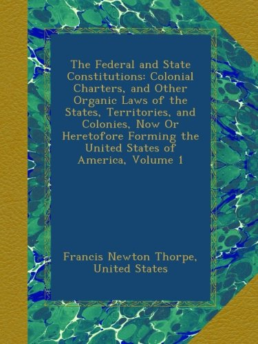 The Federal and State Constitutions: Colonial Charters, and Other Organic Laws of the States, Territories, and Colonies, Now Or Heretofore Forming the United States of America, Volume 1