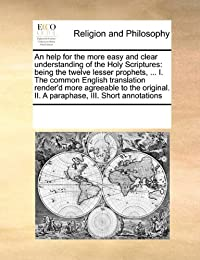 An help for the more easy and clear understanding of the Holy Scriptures: being the twelve lesser prophets, ... I. The common English translation ... II. A paraphase,  III. Short annotations download ebook