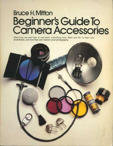 Beginner's Guide to Camera Accessories: What They Are and How to Use Them--Everything from Filters and Film to Flash and Photofloods, and How They Can