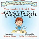 Mrs. Gorski, I Think I Have The Wiggle Fidgets (The Adventures of Everyday Geniuses Book 1)