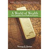 A World of Wealth: How Capitalism Turns Profits into Progress ~ Thomas G. Donlan