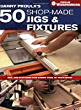 Danny Proulx's 50 Shop-Made Jigs & Fixtures: Jigs & Fixtures For Every Tool in Your Shop (Popular Woodworking) - 1558707522