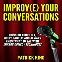 Improve Your Conversations: Think on Your Feet, Witty Banter, and Always Know What to Say with Improv Comedy Techniques (       UNABRIDGED) by Patrick King Narrated by Jeremy Reloj