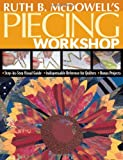 Ruth B. McDowell's Piecing Workshop: Step-by-Step Visual Guide Indispensable Reference for Quilters Bonus Projects