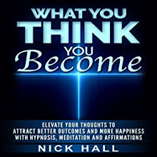 What You Think You Become: Elevate Your Thoughts to Attract Better Outcomes and More Happiness with Hypnosis, Meditation and Affirmations | Livre audio Auteur(s) : Nick Hall Narrateur(s) :  ZenDen Studios