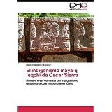 El indigenismo maya-q'eqchi'de Óscar Sierra: Relatos en el contexto del indigenismo guatemalteco e hispanoamericano...