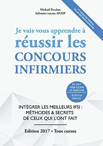 Je Vais Vous Apprendre à Réussir Les Concours Infirmiers - EDITION 2016-2017 - Intégrer les Meilleurs IFSI : Méthodes et Secrets de ceux qui l'ont fait (ST2S, Prépa Infirmière & Candidats Libres)