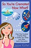 Jesse Kalfel So You're Cremated ... Now What?: Over One Hundred Creative Ways to Scatter Your Ashes and Other Useful Information