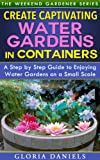 Create Captivating Water Gardens in Containers: Step by Step Guide to Enjoying Water Gardens on a Small Scale (The Weekend Gardener Book 7)
