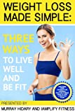 Weight Loss Made Simple: Three Ways To Live Well And Be Fit