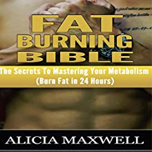 Fat Burning Bible: The Secrets to Mastering Your Metabolism Audiobook by Alicia Maxwell Narrated by Kevin Dailey
