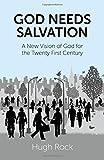 Hugh Rock God Needs Salvation: A New Vision of God for the Twenty First Century