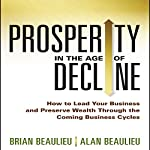 Prosperity in the Age of Decline: How to Lead Your Business and Preserve Wealth Through the Coming Business Cycles | Brian Beaulieu,Alan Beaulieu