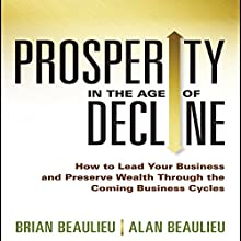 Prosperity in the Age of Decline: How to Lead Your Business and Preserve Wealth Through the Coming Business Cycles (       UNABRIDGED) by Brian Beaulieu, Alan Beaulieu Narrated by Tim Andres Pabon