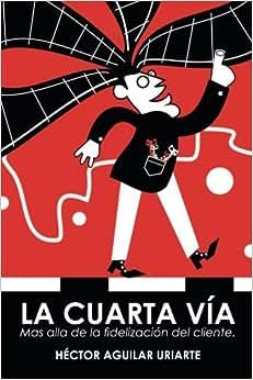 La Cuarta Via: Mas Alla De La Fidelizacion Del Cliente. (Spanish Edition)