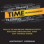 Time Management: Skills to Increase Productivity, Become Organized, and Get Things Done | Anthony Jordan