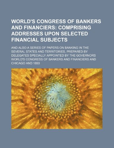 World's Congress of Bankers and Financiers; Comprising Addresses Upon Selected Financial Subjects. and Also a Series of Papers on Banking in the ... Specially Appointed by the Governors