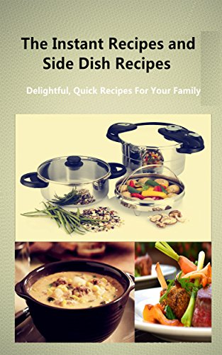 The Instant Recipes and Side Dish Recipes: Delightful, Quick Recipes For Your Family by Debra Shaw