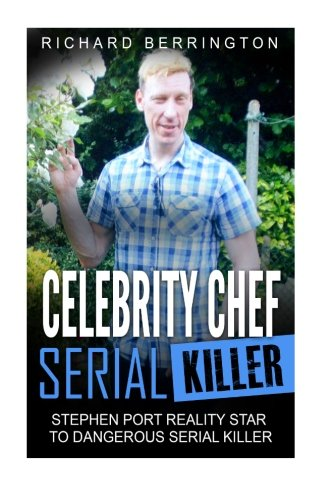 Celebrity Chef Serial Killer: Stephen Port Reality Star to Dangerous Serial Killer (Murderer - Criminals Crimes - True Evil - Horror Stories- True Crime - Murders) (Gay Chef compare prices)