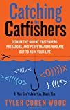 Catching the Catfishers: Disarm the Online Pretenders, Predators, and Perpetrators Who Are Out to Ruin Your Life