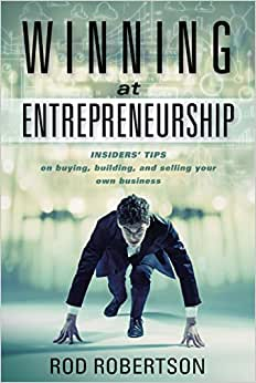 Winning At Entrepreneurship: Insiders' Tips On Buying, Building, And Selling Your Own Business
