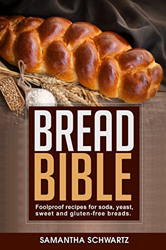 Bread Bible: Foolproof Recipes for Soda, Yeast, Sweet and Gluten-Free Breads by Samantha Schwartz