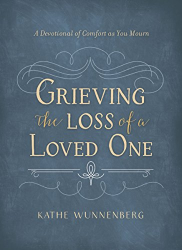 Grieving the Loss of a Loved One: A Devotional of Comfort as You Mourn - Kathe Wunnenberg
