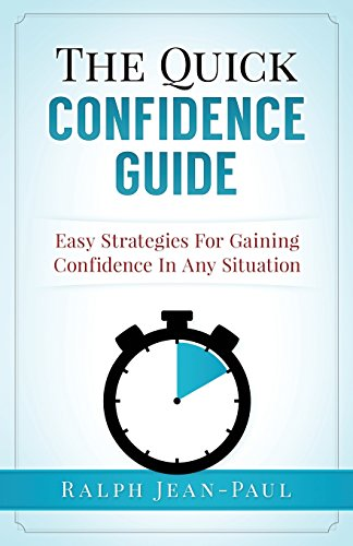 The Quick Confidence Guide: Easy Strategies For Gaining Confidence In Any Situation: Volume 1