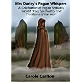 Mrs Darley's Pagan Whispers: A Celebration of Pagan Festivals, Sacred Days, Spirituality and Traditions of the Yearby Carole Carlton