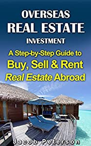 Overseas Real Estate Investment: A Step- by- Step Guide to Buy, Sell & Rent Real Estate Abroad (Passive Income and Retirement)