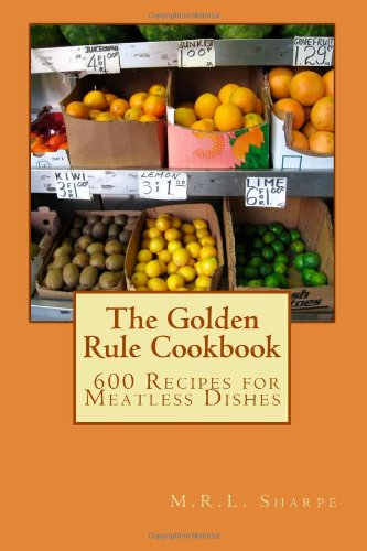The Golden Rule Cookbook: 600 Recipes for Meatless Dishes